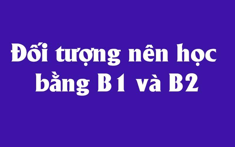 Đối tượng nên học bằng B1 và B2